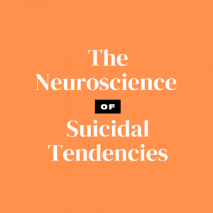 The Neuroscience of Suicidal Tendencies